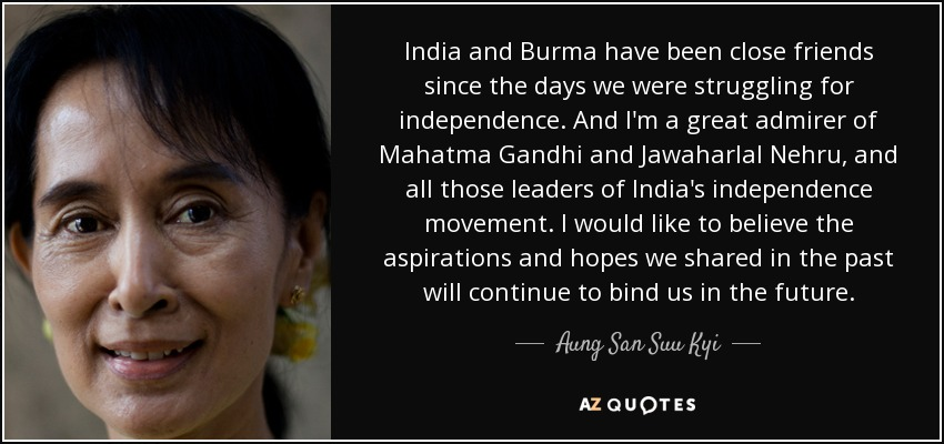 India and Burma have been close friends since the days we were struggling for independence. And I'm a great admirer of Mahatma Gandhi and Jawaharlal Nehru, and all those leaders of India's independence movement. I would like to believe the aspirations and hopes we shared in the past will continue to bind us in the future. - Aung San Suu Kyi