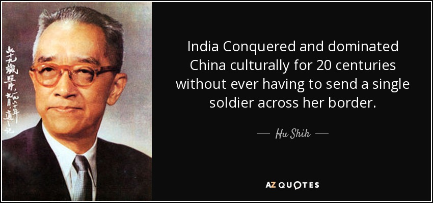 India Conquered and dominated China culturally for 20 centuries without ever having to send a single soldier across her border. - Hu Shih