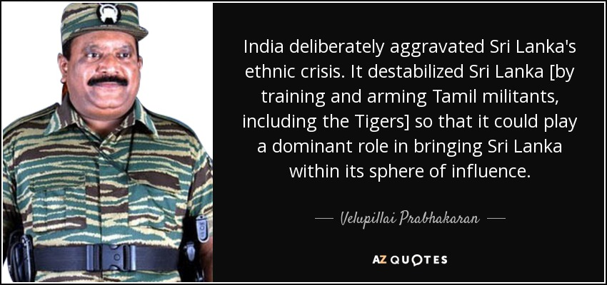 India deliberately aggravated Sri Lanka's ethnic crisis. It destabilized Sri Lanka [by training and arming Tamil militants, including the Tigers] so that it could play a dominant role in bringing Sri Lanka within its sphere of influence. - Velupillai Prabhakaran