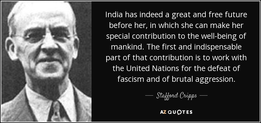 India has indeed a great and free future before her, in which she can make her special contribution to the well-being of mankind. The first and indispensable part of that contribution is to work with the United Nations for the defeat of fascism and of brutal aggression. - Stafford Cripps