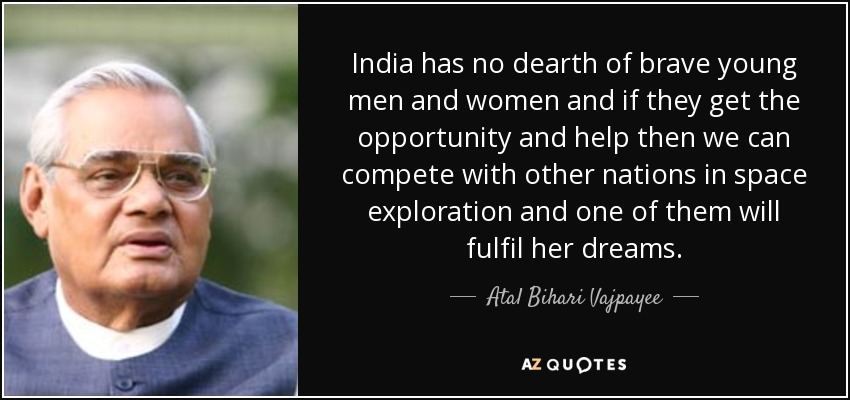 India has no dearth of brave young men and women and if they get the opportunity and help then we can compete with other nations in space exploration and one of them will fulfil her dreams. - Atal Bihari Vajpayee