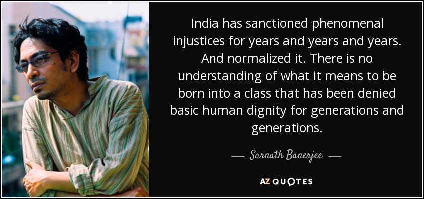 India has sanctioned phenomenal injustices for years and years and years. And normalized it. There is no understanding of what it means to be born into a class that has been denied basic human dignity for generations and generations. - Sarnath Banerjee