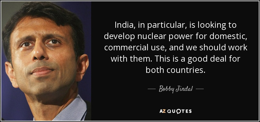 India, in particular, is looking to develop nuclear power for domestic, commercial use, and we should work with them. This is a good deal for both countries. - Bobby Jindal