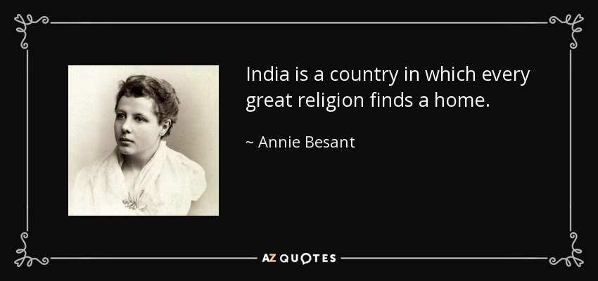 India is a country in which every great religion finds a home. - Annie Besant