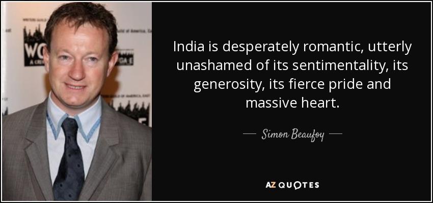 India is desperately romantic, utterly unashamed of its sentimentality, its generosity, its fierce pride and massive heart. - Simon Beaufoy