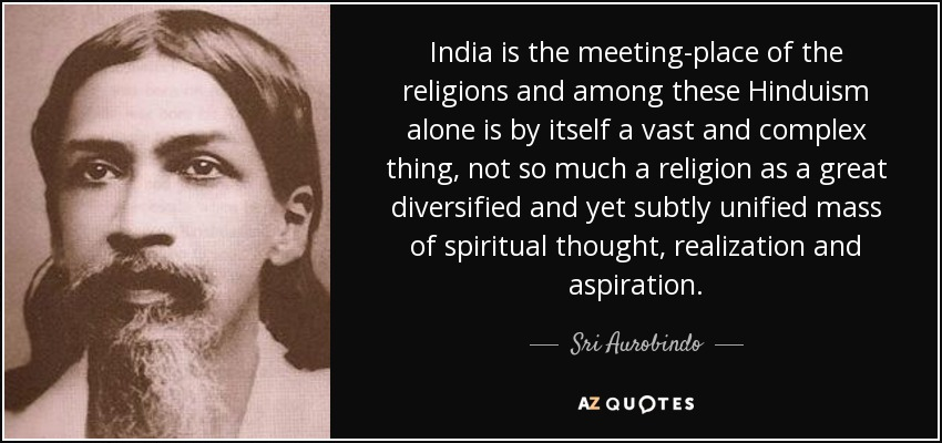 India is the meeting-place of the religions and among these Hinduism alone is by itself a vast and complex thing, not so much a religion as a great diversified and yet subtly unified mass of spiritual thought, realization and aspiration. - Sri Aurobindo