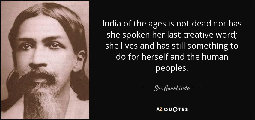 India of the ages is not dead nor has she spoken her last creative word; she lives and has still something to do for herself and the human peoples. - Sri Aurobindo