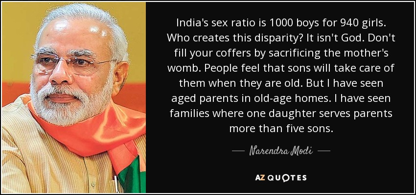 India's sex ratio is 1000 boys for 940 girls. Who creates this disparity? It isn't God. Don't fill your coffers by sacrificing the mother's womb. People feel that sons will take care of them when they are old. But I have seen aged parents in old-age homes. I have seen families where one daughter serves parents more than five sons. - Narendra Modi