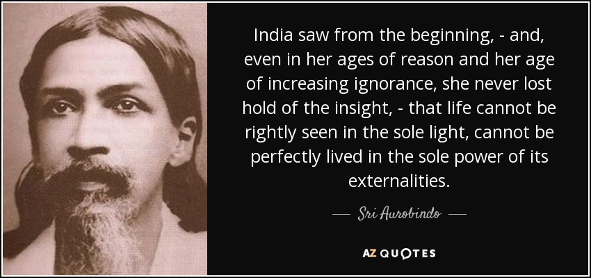 India saw from the beginning, - and, even in her ages of reason and her age of increasing ignorance, she never lost hold of the insight, - that life cannot be rightly seen in the sole light, cannot be perfectly lived in the sole power of its externalities. - Sri Aurobindo
