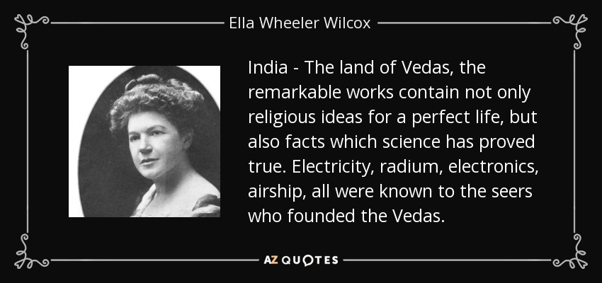 India - The land of Vedas, the remarkable works contain not only religious ideas for a perfect life, but also facts which science has proved true. Electricity, radium, electronics, airship, all were known to the seers who founded the Vedas. - Ella Wheeler Wilcox
