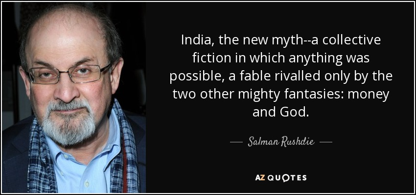 India, the new myth--a collective fiction in which anything was possible, a fable rivalled only by the two other mighty fantasies: money and God. - Salman Rushdie