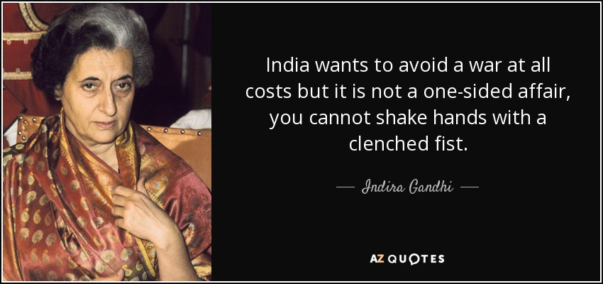 India wants to avoid a war at all costs but it is not a one-sided affair, you cannot shake hands with a clenched fist. - Indira Gandhi