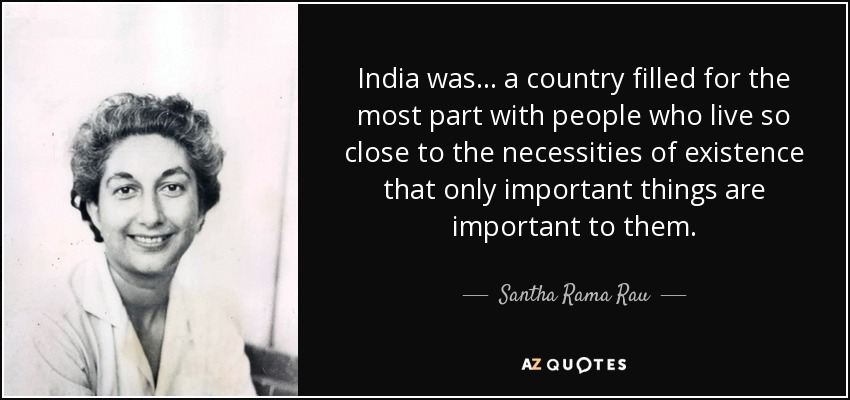 India was ... a country filled for the most part with people who live so close to the necessities of existence that only important things are important to them. - Santha Rama Rau