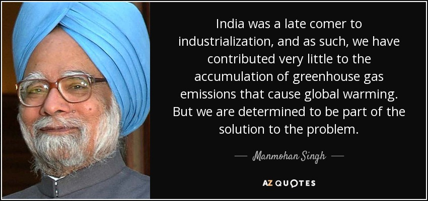 India was a late comer to industrialization, and as such, we have contributed very little to the accumulation of greenhouse gas emissions that cause global warming. But we are determined to be part of the solution to the problem. - Manmohan Singh