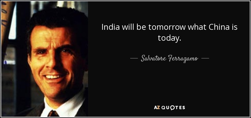 India will be tomorrow what China is today. - Salvatore Ferragamo