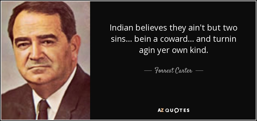 Indian believes they ain't but two sins... bein a coward... and turnin agin yer own kind. - Forrest Carter