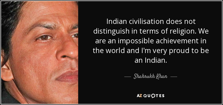 Indian civilisation does not distinguish in terms of religion. We are an impossible achievement in the world and I'm very proud to be an Indian. - Shahrukh Khan