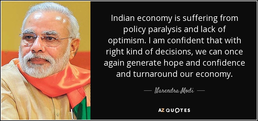Indian economy is suffering from policy paralysis and lack of optimism. I am confident that with right kind of decisions, we can once again generate hope and confidence and turnaround our economy. - Narendra Modi
