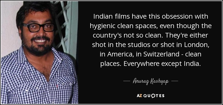 Indian films have this obsession with hygienic clean spaces, even though the country's not so clean. They're either shot in the studios or shot in London, in America, in Switzerland - clean places. Everywhere except India. - Anurag Kashyap