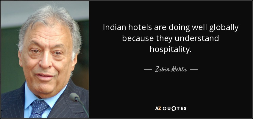 Indian hotels are doing well globally because they understand hospitality. - Zubin Mehta