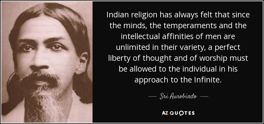 Indian religion has always felt that since the minds, the temperaments and the intellectual affinities of men are unlimited in their variety, a perfect liberty of thought and of worship must be allowed to the individual in his approach to the Infinite. - Sri Aurobindo