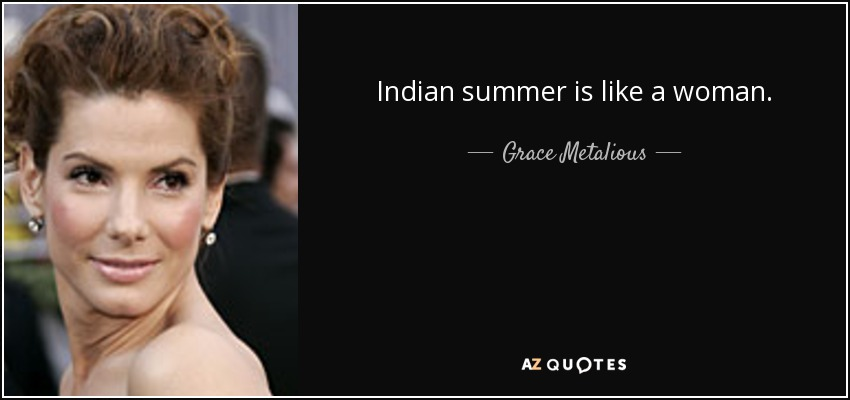 Indian summer is like a woman. - Grace Metalious