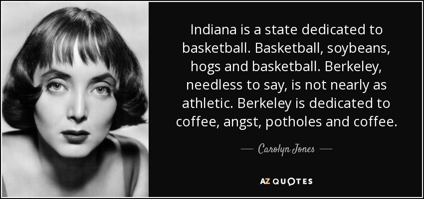 Indiana is a state dedicated to basketball. Basketball, soybeans, hogs and basketball. Berkeley, needless to say, is not nearly as athletic. Berkeley is dedicated to coffee, angst, potholes and coffee. - Carolyn Jones