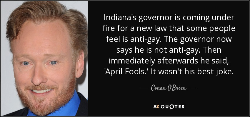 Indiana's governor is coming under fire for a new law that some people feel is anti-gay. The governor now says he is not anti-gay. Then immediately afterwards he said, 'April Fools.' It wasn't his best joke. - Conan O'Brien