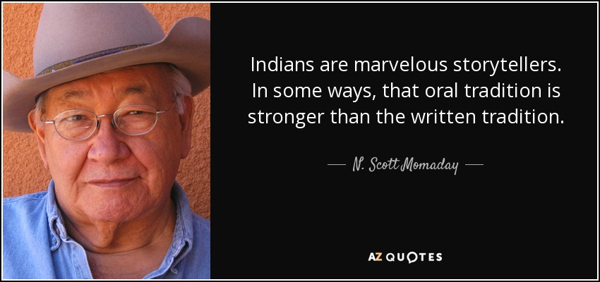 Indians are marvelous storytellers. In some ways, that oral tradition is stronger than the written tradition. - N. Scott Momaday