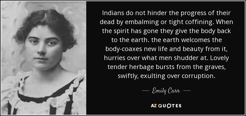Indians do not hinder the progress of their dead by embalming or tight coffining. When the spirit has gone they give the body back to the earth. the earth welcomes the body-coaxes new life and beauty from it, hurries over what men shudder at. Lovely tender herbage bursts from the graves, swiftly, exulting over corruption. - Emily Carr
