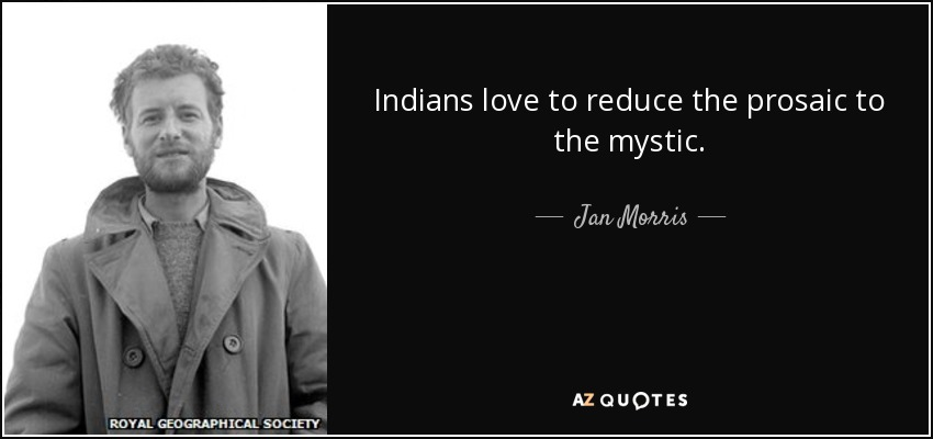 Indians love to reduce the prosaic to the mystic. - Jan Morris