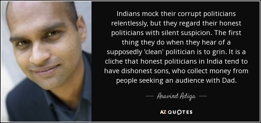 Indians mock their corrupt politicians relentlessly, but they regard their honest politicians with silent suspicion. The first thing they do when they hear of a supposedly 'clean' politician is to grin. It is a cliche that honest politicians in India tend to have dishonest sons, who collect money from people seeking an audience with Dad. - Aravind Adiga