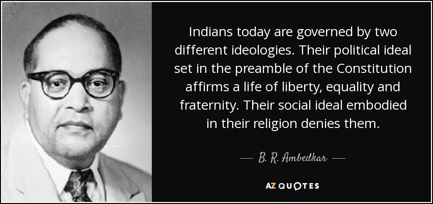 Indians today are governed by two different ideologies. Their political ideal set in the preamble of the Constitution affirms a life of liberty, equality and fraternity. Their social ideal embodied in their religion denies them. - B. R. Ambedkar