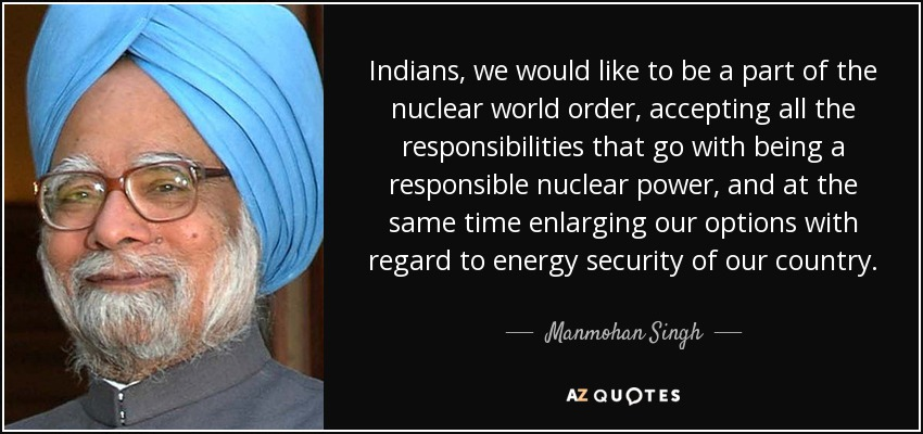 Indians, we would like to be a part of the nuclear world order, accepting all the responsibilities that go with being a responsible nuclear power, and at the same time enlarging our options with regard to energy security of our country. - Manmohan Singh