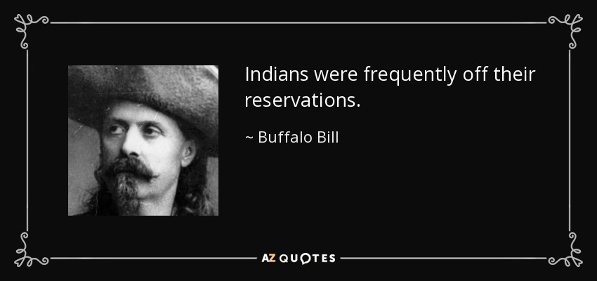 Indians were frequently off their reservations. - Buffalo Bill