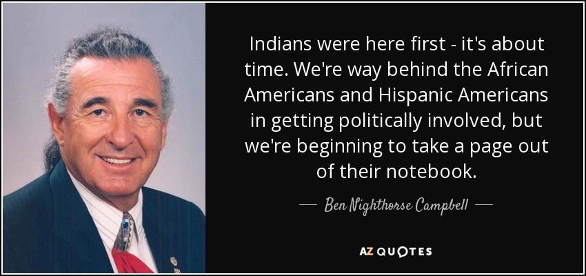 Indians were here first - it's about time. We're way behind the African Americans and Hispanic Americans in getting politically involved, but we're beginning to take a page out of their notebook. - Ben Nighthorse Campbell