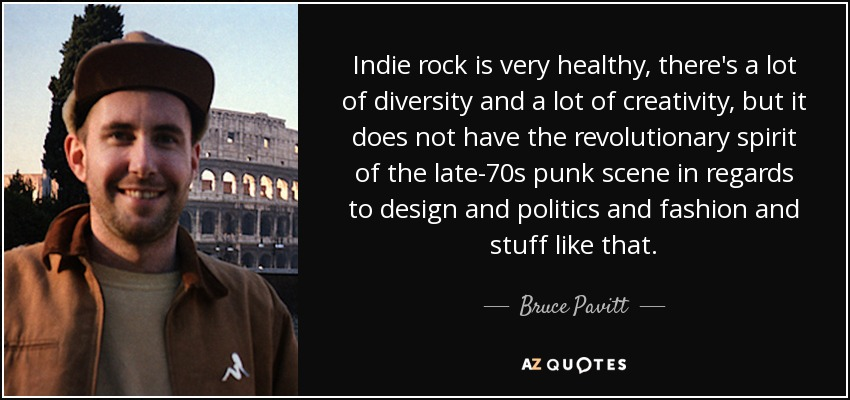 Indie rock is very healthy, there's a lot of diversity and a lot of creativity, but it does not have the revolutionary spirit of the late-70s punk scene in regards to design and politics and fashion and stuff like that. - Bruce Pavitt