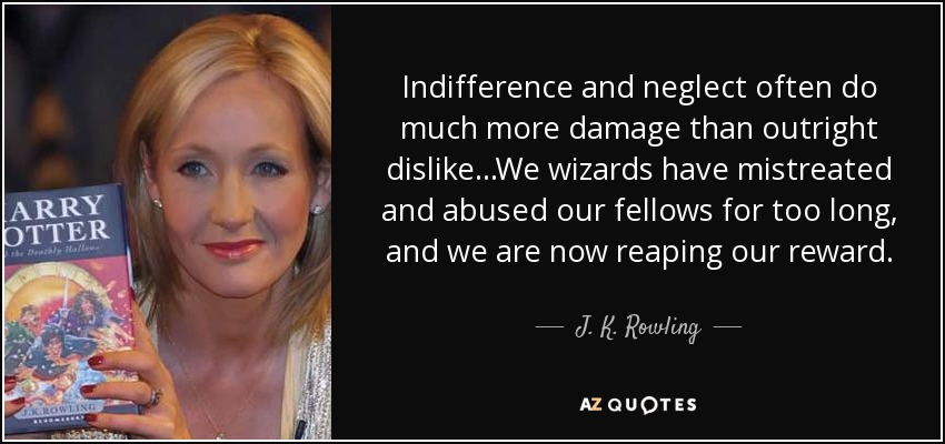Indifference and neglect often do much more damage than outright dislike ...We wizards have mistreated and abused our fellows for too long, and we are now reaping our reward. - J. K. Rowling