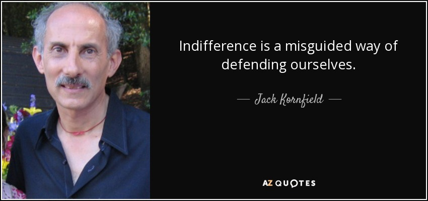 Indifference is a misguided way of defending ourselves. - Jack Kornfield