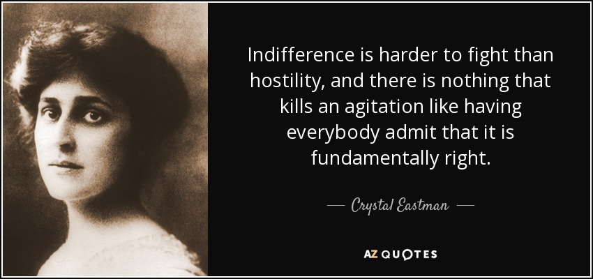 Indifference is harder to fight than hostility, and there is nothing that kills an agitation like having everybody admit that it is fundamentally right. - Crystal Eastman