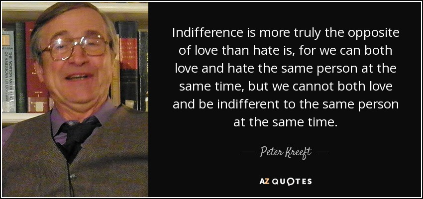 Indifference is more truly the opposite of love than hate is, for we can both love and hate the same person at the same time, but we cannot both love and be indifferent to the same person at the same time. - Peter Kreeft