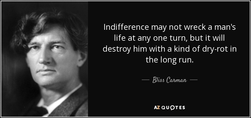 Indifference may not wreck a man's life at any one turn, but it will destroy him with a kind of dry-rot in the long run. - Bliss Carman