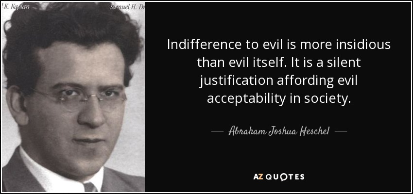 Indifference to evil is more insidious than evil itself. It is a silent justification affording evil acceptability in society. - Abraham Joshua Heschel