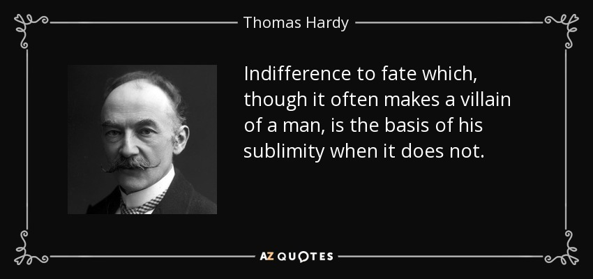 Indifference to fate which, though it often makes a villain of a man, is the basis of his sublimity when it does not. - Thomas Hardy