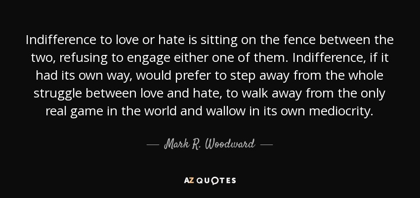 Mark R Woodward Quote Indifference To Love Or Hate Is Sitting On