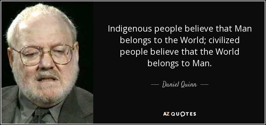 Indigenous people believe that Man belongs to the World; civilized people believe that the World belongs to Man. - Daniel Quinn