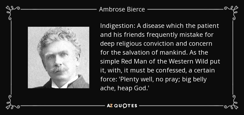 Indigestion: A disease which the patient and his friends frequently mistake for deep religious conviction and concern for the salvation of mankind. As the simple Red Man of the Western Wild put it, with, it must be confessed, a certain force: 'Plenty well, no pray; big belly ache, heap God.' - Ambrose Bierce