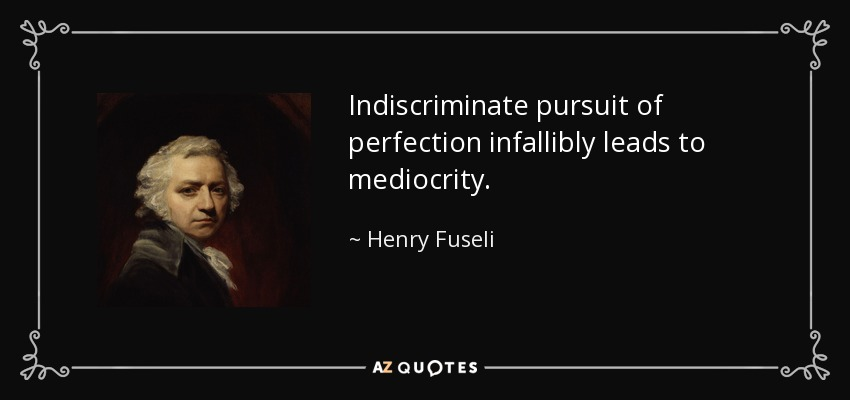Indiscriminate pursuit of perfection infallibly leads to mediocrity. - Henry Fuseli