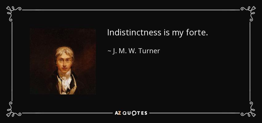 Indistinctness is my forte. - J. M. W. Turner