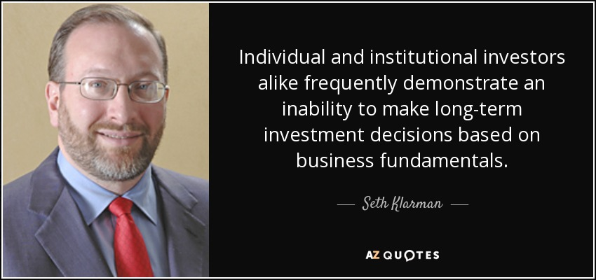 Individual and institutional investors alike frequently demonstrate an inability to make long-term investment decisions based on business fundamentals. - Seth Klarman